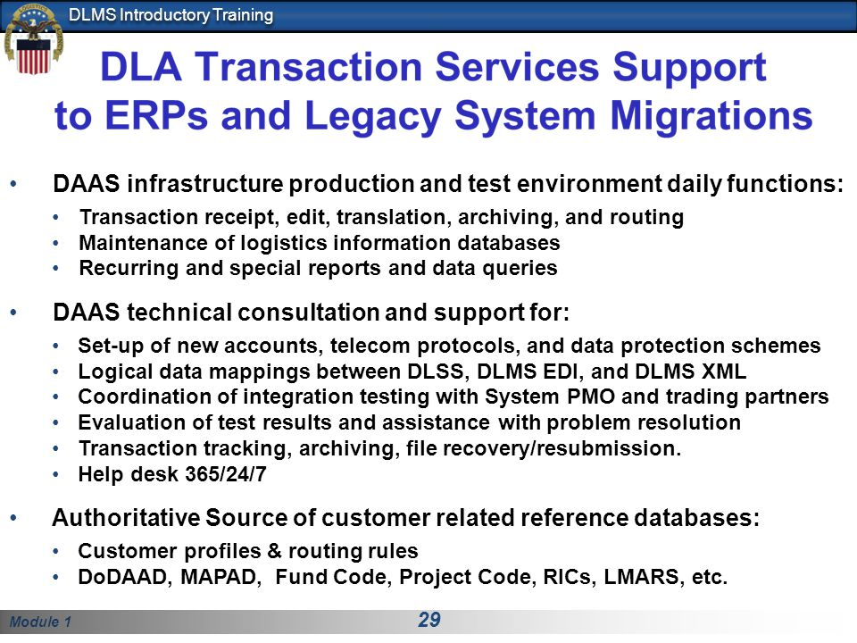 Module 1 29 DLMS Introductory Training DAAS infrastructure production and test environment daily functions: Transaction receipt, edit, translation, archiving, and routing Maintenance of logistics information databases Recurring and special reports and data queries DAAS technical consultation and support for: Set-up of new accounts, telecom protocols, and data protection schemes Logical data mappings between DLSS, DLMS EDI, and DLMS XML Coordination of integration testing with System PMO and trading partners Evaluation of test results and assistance with problem resolution Transaction tracking, archiving, file recovery/resubmission.