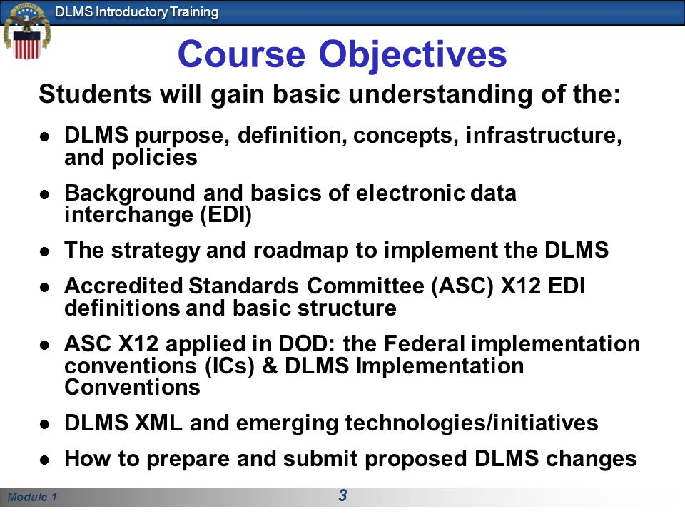 Module 1 3 DLMS Introductory Training Course Objectives Students will gain basic understanding of the: DLMS purpose, definition, concepts, infrastructure, and policies Background and basics of electronic data interchange (EDI) The strategy and roadmap to implement the DLMS Accredited Standards Committee (ASC) X12 EDI definitions and basic structure ASC X12 applied in DOD: the Federal implementation conventions (ICs) & DLMS Implementation Conventions DLMS XML and emerging technologies/initiatives How to prepare and submit proposed DLMS changes