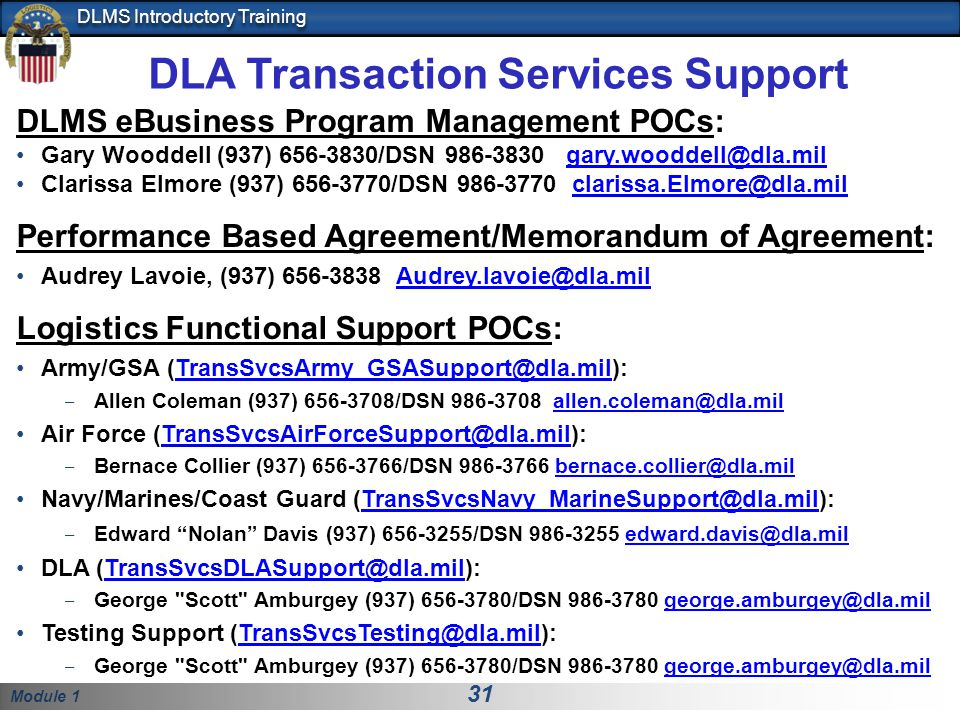 Module 1 31 DLMS Introductory Training DLA Transaction Services Support DLMS eBusiness Program Management POCs: Gary Wooddell (937) 656-3830/DSN 986-3830 gary.wooddell@dla.milgary.wooddell@dla.mil Clarissa Elmore (937) 656-3770/DSN 986-3770 clarissa.Elmore@dla.milclarissa.Elmore@dla.mil Performance Based Agreement/Memorandum of Agreement: Audrey Lavoie, (937) 656-3838 Audrey.lavoie@dla.milAudrey.lavoie@dla.mil Logistics Functional Support POCs: Army/GSA (TransSvcsArmy_GSASupport@dla.mil):TransSvcsArmy_GSASupport@dla.mil Allen Coleman (937) 656-3708/DSN 986-3708 allen.coleman@dla.milallen.coleman@dla.mil Air Force (TransSvcsAirForceSupport@dla.mil):TransSvcsAirForceSupport@dla.mil Bernace Collier (937) 656-3766/DSN 986-3766 bernace.collier@dla.milbernace.collier@dla.mil Navy/Marines/Coast Guard (TransSvcsNavy_MarineSupport@dla.mil):TransSvcsNavy_MarineSupport@dla.mil Edward Nolan Davis (937) 656-3255/DSN 986-3255 edward.davis@dla.miledward.davis@dla.mil DLA (TransSvcsDLASupport@dla.mil):TransSvcsDLASupport@dla.mil George Scott Amburgey (937) 656-3780/DSN 986-3780 george.amburgey@dla.milgeorge.amburgey@dla.mil Testing Support (TransSvcsTesting@dla.mil):TransSvcsTesting@dla.mil George Scott Amburgey (937) 656-3780/DSN 986-3780 george.amburgey@dla.milgeorge.amburgey@dla.mil