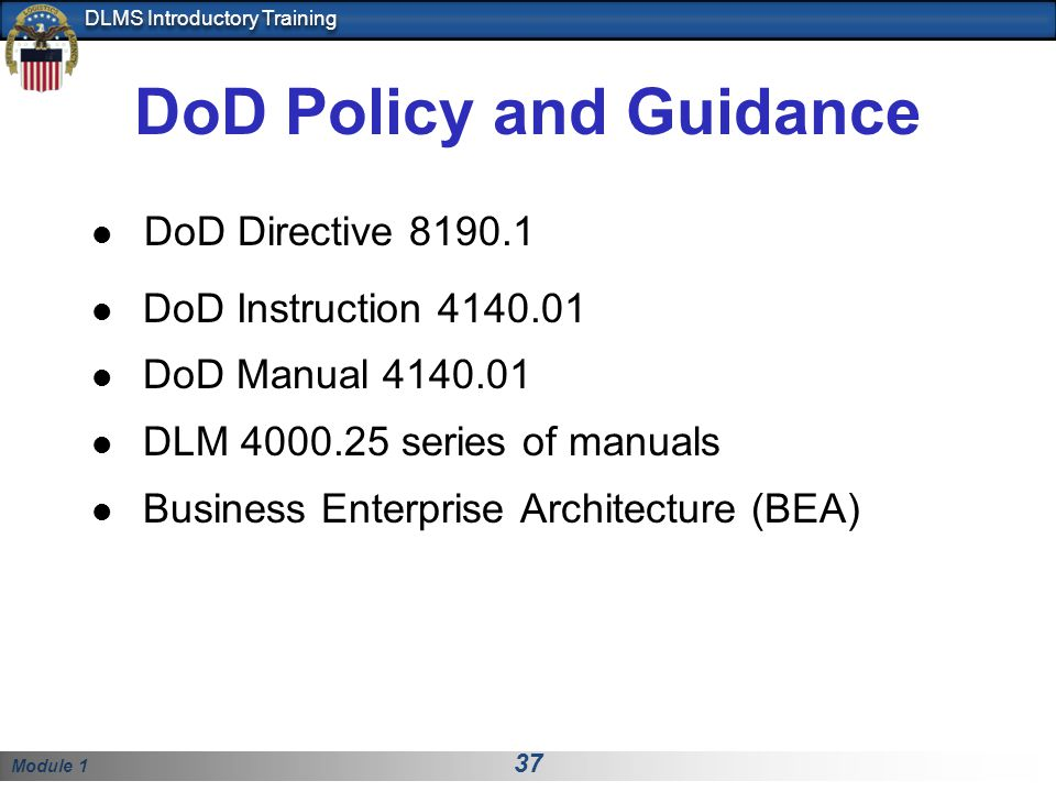 Module 1 37 DLMS Introductory Training DoD Policy and Guidance DoD Directive 8190.1 DoD Instruction 4140.01 DoD Manual 4140.01 DLM 4000.25 series of manuals Business Enterprise Architecture (BEA)