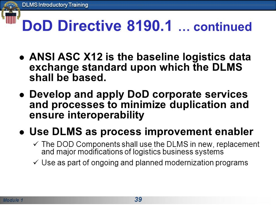 Module 1 39 DLMS Introductory Training DoD Directive 8190.1 … continued ANSI ASC X12 is the baseline logistics data exchange standard upon which the DLMS shall be based.