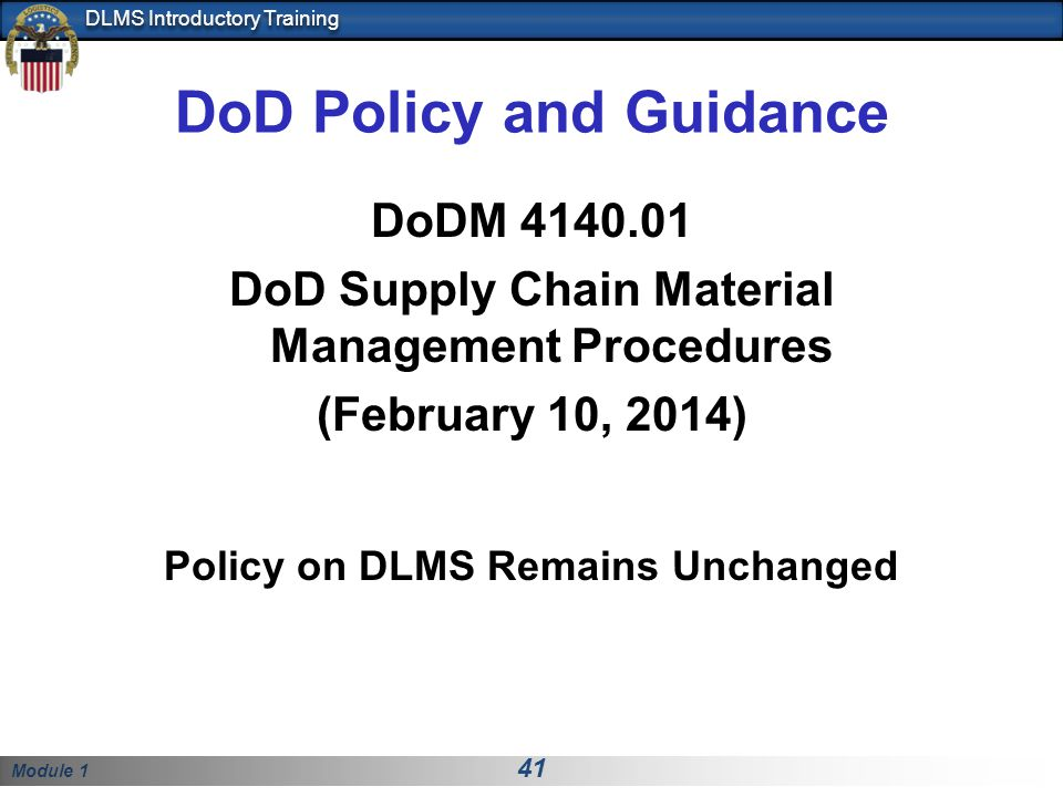 Module 1 41 DLMS Introductory Training DoD Policy and Guidance DoDM 4140.01 DoD Supply Chain Material Management Procedures (February 10, 2014) Policy on DLMS Remains Unchanged