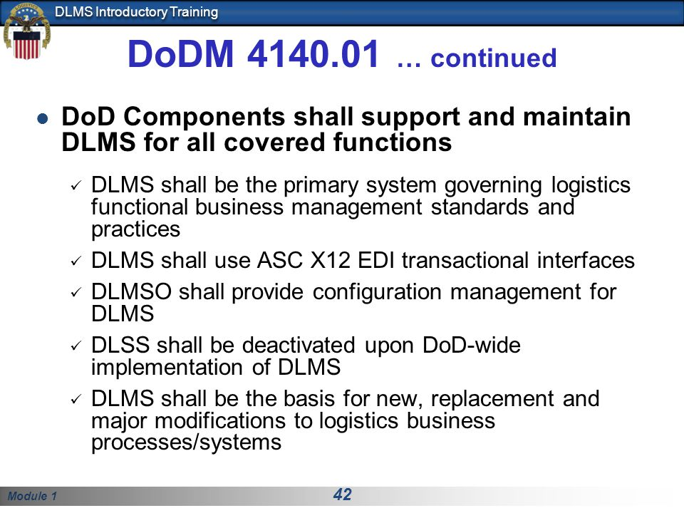 Module 1 42 DLMS Introductory Training DoDM 4140.01 … continued DoD Components shall support and maintain DLMS for all covered functions DLMS shall be the primary system governing logistics functional business management standards and practices DLMS shall use ASC X12 EDI transactional interfaces DLMSO shall provide configuration management for DLMS DLSS shall be deactivated upon DoD-wide implementation of DLMS DLMS shall be the basis for new, replacement and major modifications to logistics business processes/systems
