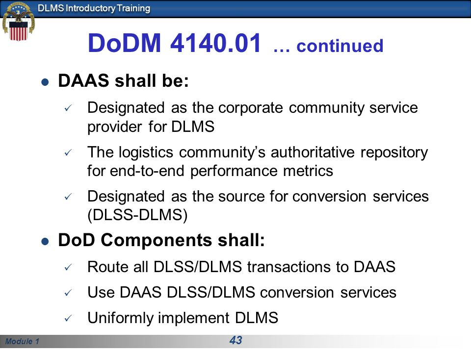 Module 1 43 DLMS Introductory Training DoDM 4140.01 … continued DAAS shall be: Designated as the corporate community service provider for DLMS The logistics communitys authoritative repository for end-to-end performance metrics Designated as the source for conversion services (DLSS-DLMS) DoD Components shall: Route all DLSS/DLMS transactions to DAAS Use DAAS DLSS/DLMS conversion services Uniformly implement DLMS