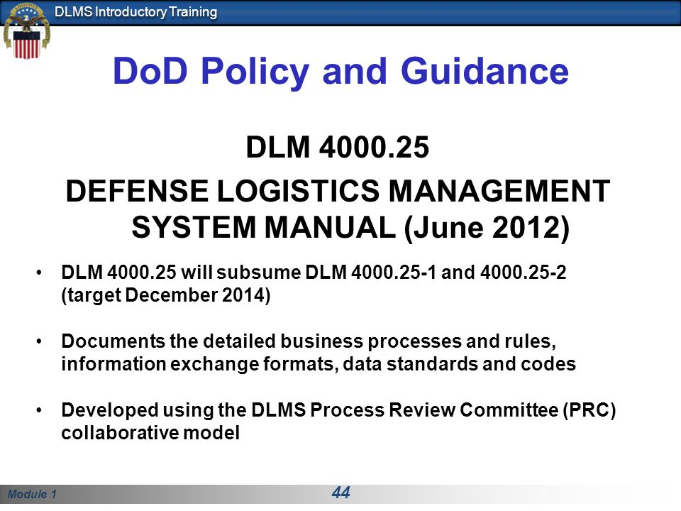 Module 1 44 DLMS Introductory Training DoD Policy and Guidance DLM 4000.25 DEFENSE LOGISTICS MANAGEMENT SYSTEM MANUAL (June 2012) DLM 4000.25 will subsume DLM 4000.25-1 and 4000.25-2 (target December 2014) Documents the detailed business processes and rules, information exchange formats, data standards and codes Developed using the DLMS Process Review Committee (PRC) collaborative model
