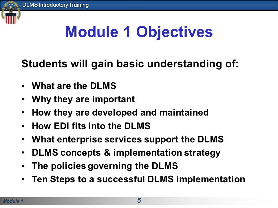 Module 1 5 DLMS Introductory Training Module 1 Objectives Students will gain basic understanding of: What are the DLMS Why they are important How they are developed and maintained How EDI fits into the DLMS What enterprise services support the DLMS DLMS concepts & implementation strategy The policies governing the DLMS Ten Steps to a successful DLMS implementation