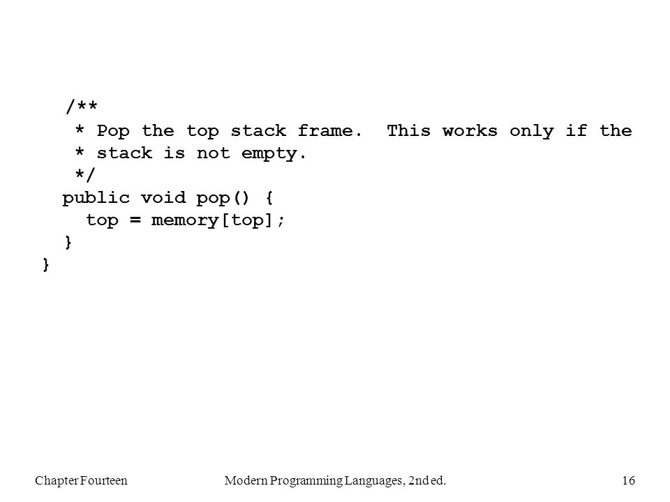 Chapter FourteenModern Programming Languages, 2nd ed.16 /** * Pop the top stack frame.