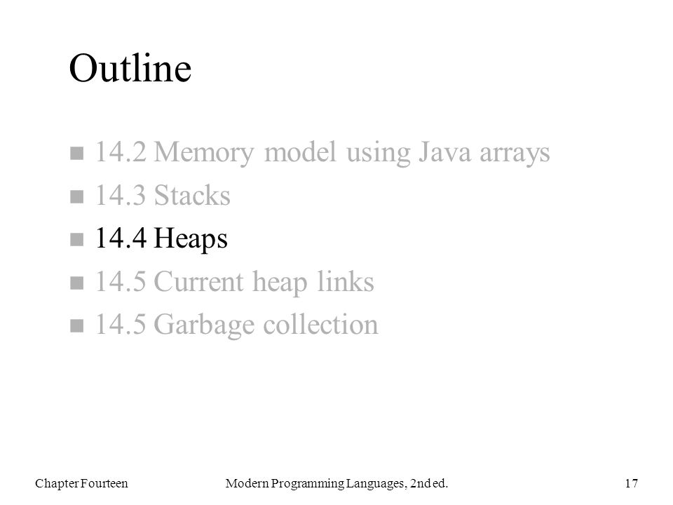 Outline n 14.2 Memory model using Java arrays n 14.3 Stacks n 14.4 Heaps n 14.5 Current heap links n 14.5 Garbage collection Chapter FourteenModern Programming Languages, 2nd ed.17
