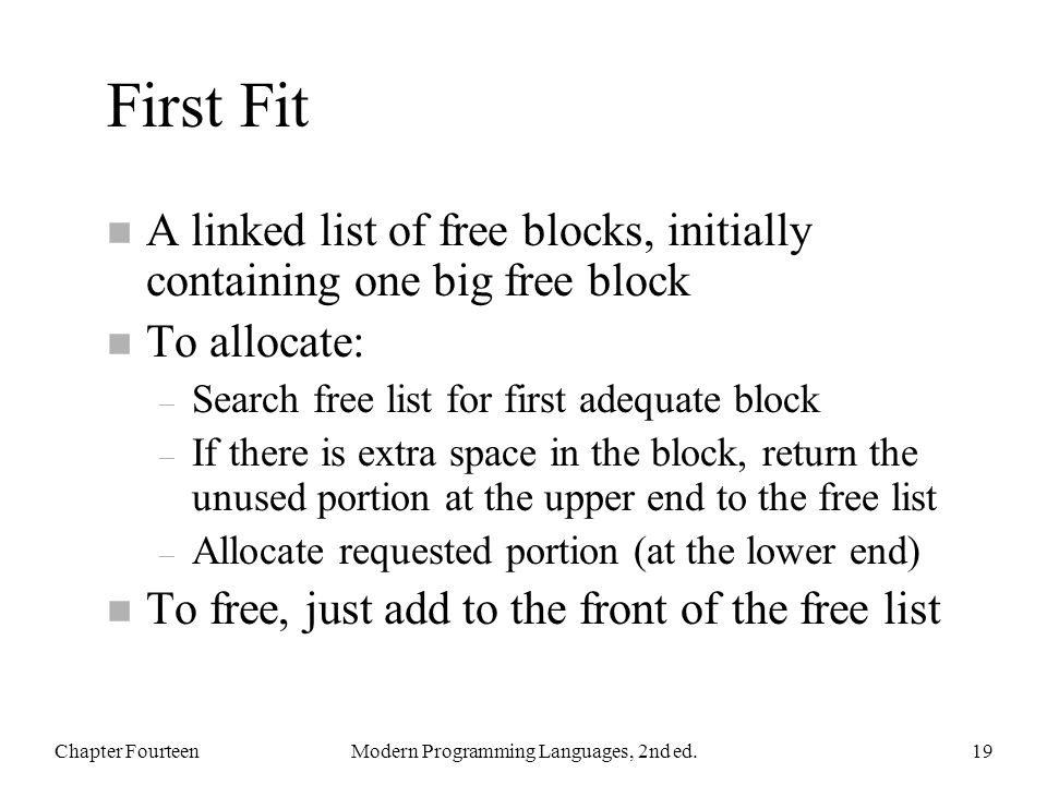 First Fit n A linked list of free blocks, initially containing one big free block n To allocate: – Search free list for first adequate block – If there is extra space in the block, return the unused portion at the upper end to the free list – Allocate requested portion (at the lower end) n To free, just add to the front of the free list Chapter FourteenModern Programming Languages, 2nd ed.19
