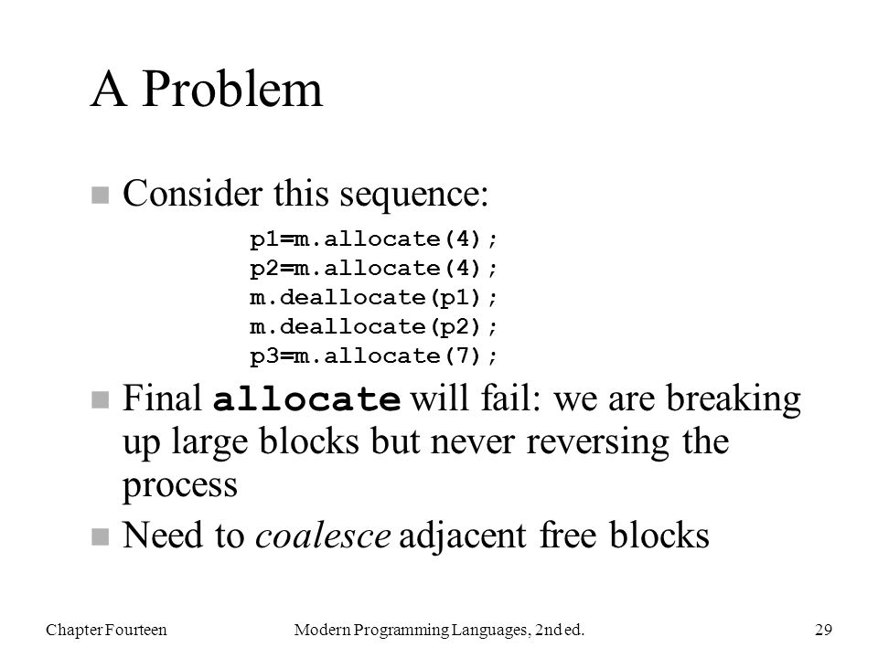 A Problem n Consider this sequence: Final allocate will fail: we are breaking up large blocks but never reversing the process n Need to coalesce adjacent free blocks Chapter FourteenModern Programming Languages, 2nd ed.29 p1=m.allocate(4); p2=m.allocate(4); m.deallocate(p1); m.deallocate(p2); p3=m.allocate(7);
