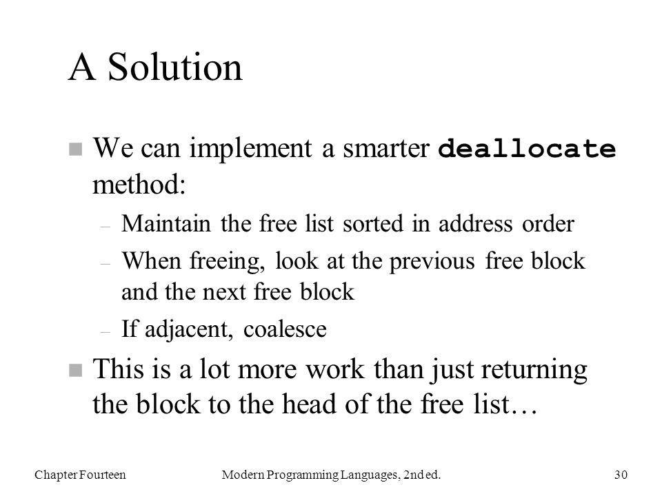 A Solution We can implement a smarter deallocate method: – Maintain the free list sorted in address order – When freeing, look at the previous free block and the next free block – If adjacent, coalesce n This is a lot more work than just returning the block to the head of the free list… Chapter FourteenModern Programming Languages, 2nd ed.30