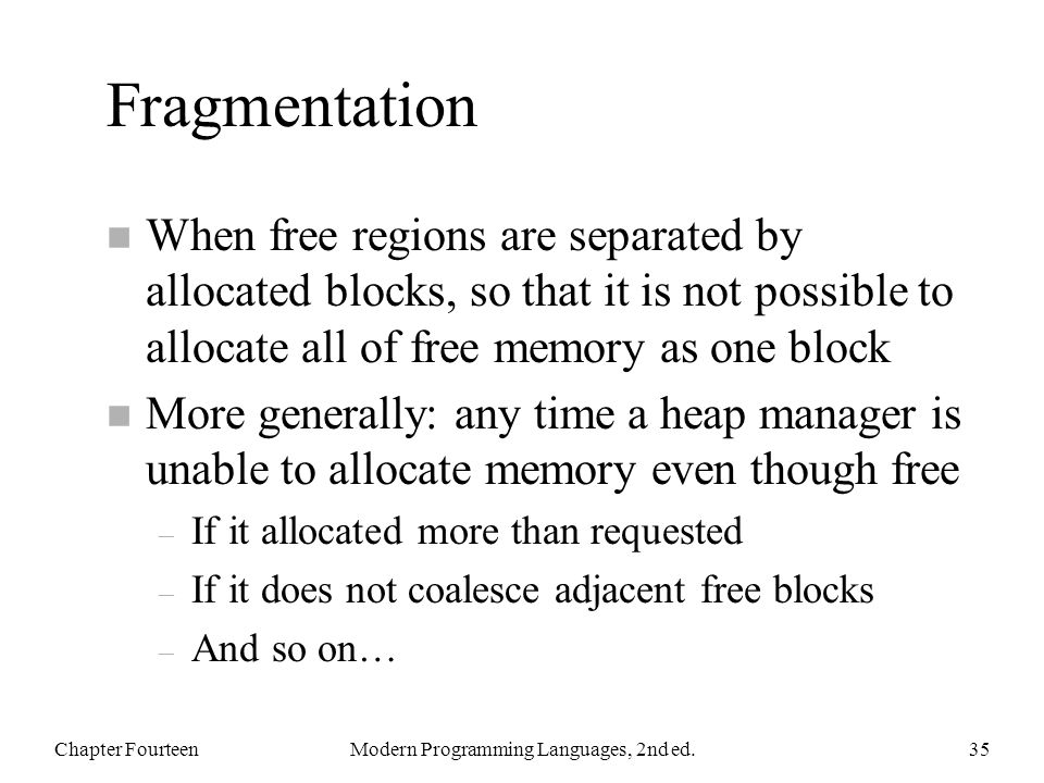 Fragmentation n When free regions are separated by allocated blocks, so that it is not possible to allocate all of free memory as one block n More generally: any time a heap manager is unable to allocate memory even though free – If it allocated more than requested – If it does not coalesce adjacent free blocks – And so on… Chapter FourteenModern Programming Languages, 2nd ed.35