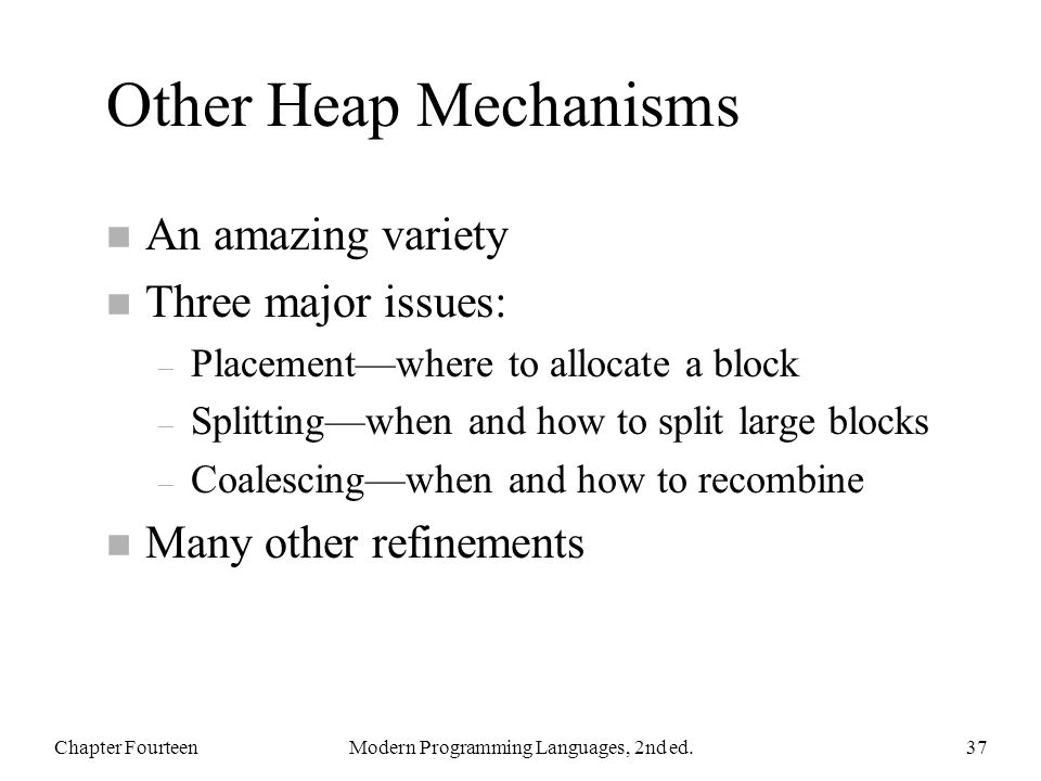 Other Heap Mechanisms n An amazing variety n Three major issues: – Placementwhere to allocate a block – Splittingwhen and how to split large blocks – Coalescingwhen and how to recombine n Many other refinements Chapter FourteenModern Programming Languages, 2nd ed.37