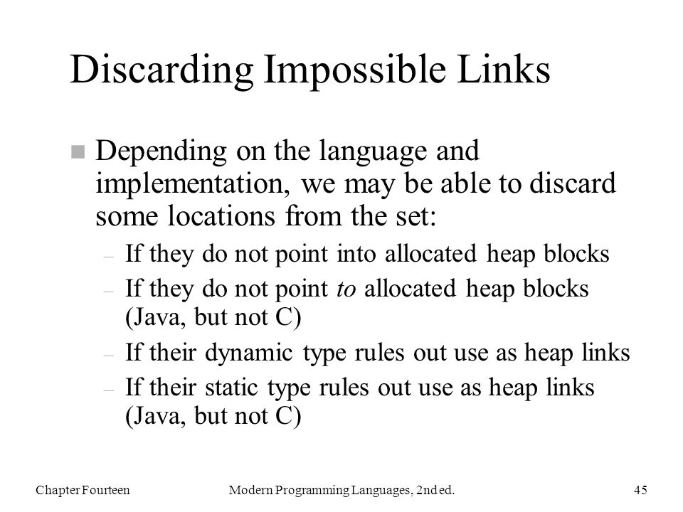 Discarding Impossible Links n Depending on the language and implementation, we may be able to discard some locations from the set: – If they do not point into allocated heap blocks – If they do not point to allocated heap blocks (Java, but not C) – If their dynamic type rules out use as heap links – If their static type rules out use as heap links (Java, but not C) Chapter FourteenModern Programming Languages, 2nd ed.45