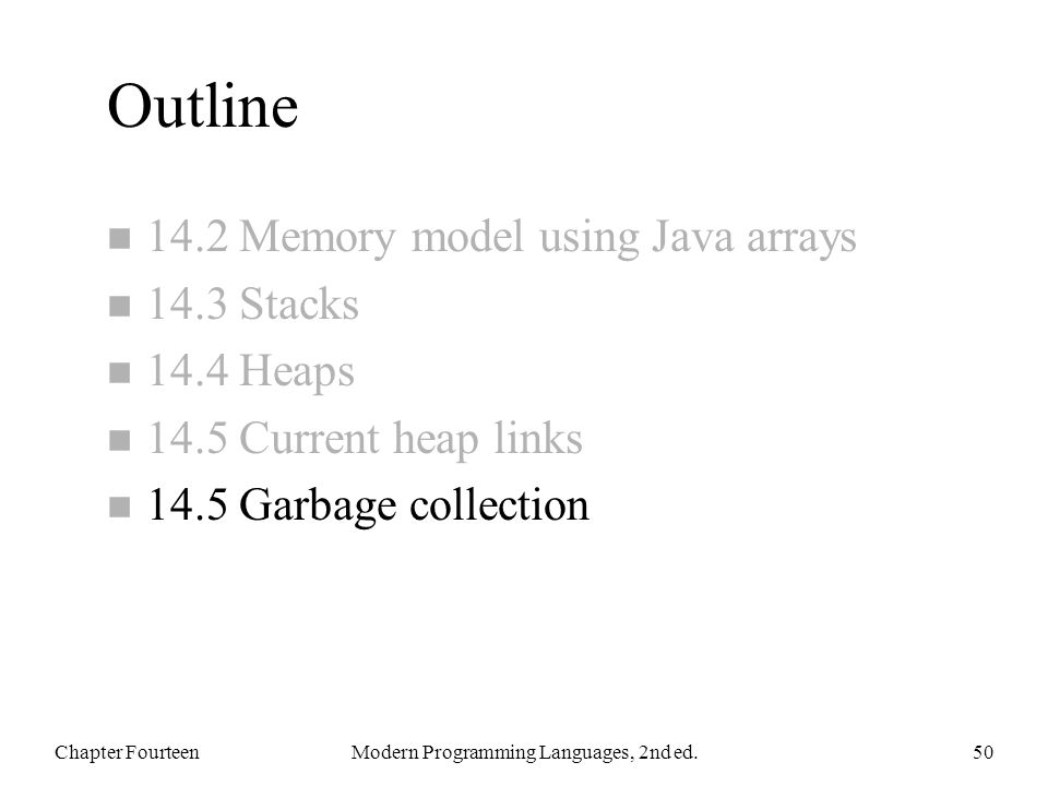 Outline n 14.2 Memory model using Java arrays n 14.3 Stacks n 14.4 Heaps n 14.5 Current heap links n 14.5 Garbage collection Chapter FourteenModern Programming Languages, 2nd ed.50