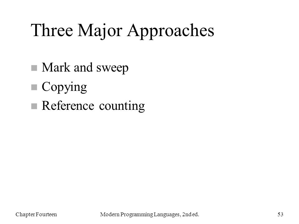 Three Major Approaches n Mark and sweep n Copying n Reference counting Chapter FourteenModern Programming Languages, 2nd ed.53