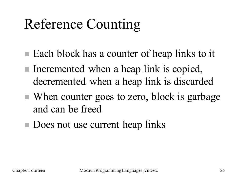 Reference Counting n Each block has a counter of heap links to it n Incremented when a heap link is copied, decremented when a heap link is discarded n When counter goes to zero, block is garbage and can be freed n Does not use current heap links Chapter FourteenModern Programming Languages, 2nd ed.56