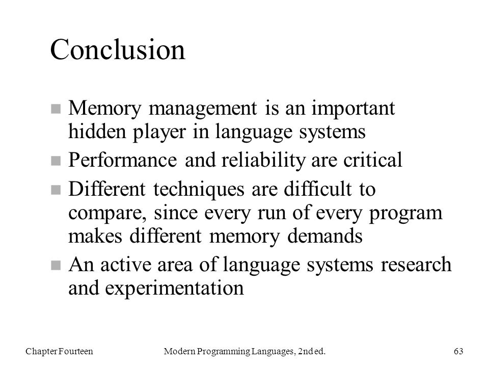 Conclusion n Memory management is an important hidden player in language systems n Performance and reliability are critical n Different techniques are difficult to compare, since every run of every program makes different memory demands n An active area of language systems research and experimentation Chapter FourteenModern Programming Languages, 2nd ed.63