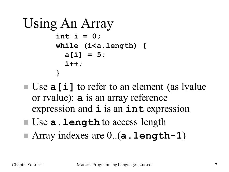 Using An Array Use a[i] to refer to an element (as lvalue or rvalue): a is an array reference expression and i is an int expression Use a.length to access length Array indexes are 0..( a.length-1 ) Chapter FourteenModern Programming Languages, 2nd ed.7 int i = 0; while (i<a.length) { a[i] = 5; i++; }