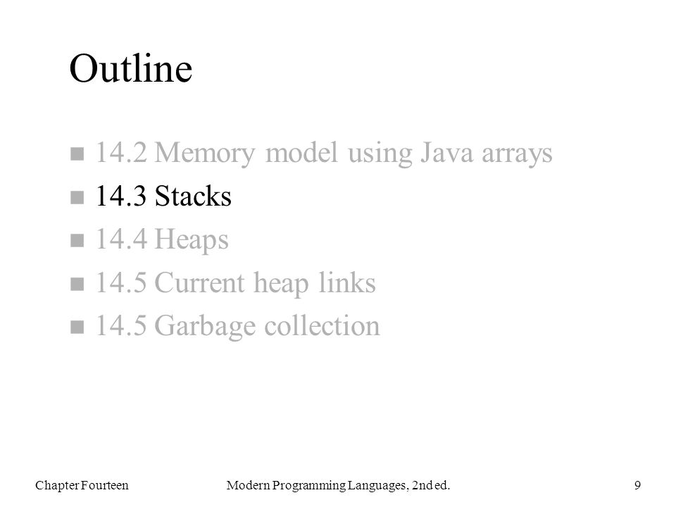 Outline n 14.2 Memory model using Java arrays n 14.3 Stacks n 14.4 Heaps n 14.5 Current heap links n 14.5 Garbage collection Chapter FourteenModern Programming Languages, 2nd ed.9