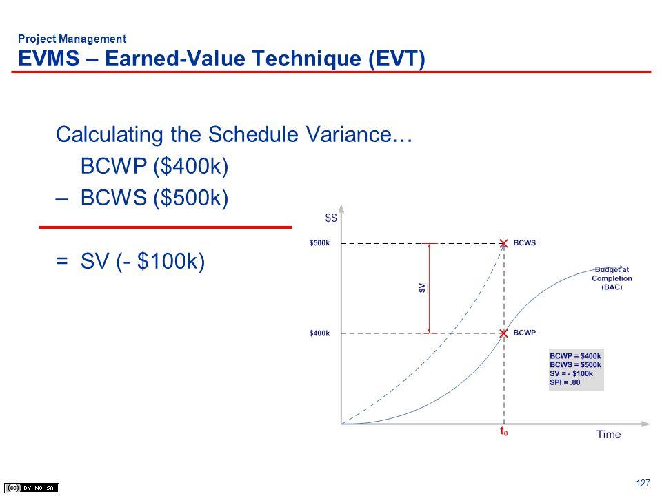127 Project Management EVMS – Earned-Value Technique (EVT) Calculating the Schedule Variance… BCWP ($400k) – BCWS ($500k) =SV (- $100k)