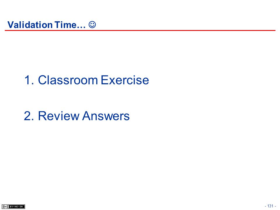 - 131 - Validation Time… 1.Classroom Exercise 2.Review Answers