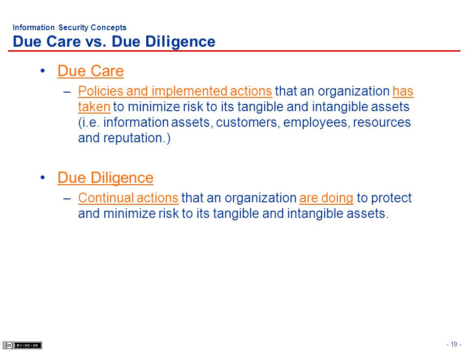 - 19 - Information Security Concepts Due Care vs. Due Diligence Due Care –Policies and implemented actions that an organization has taken to minimize