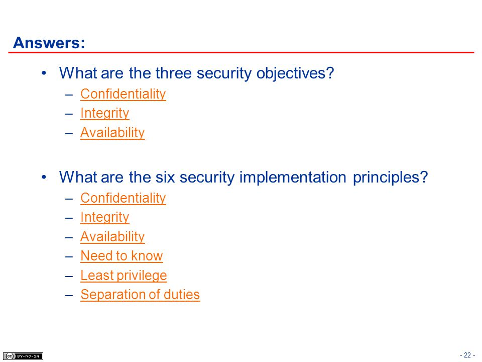 - 22 - Answers: What are the three security objectives? –Confidentiality –Integrity –Availability What are the six security implementation principles?
