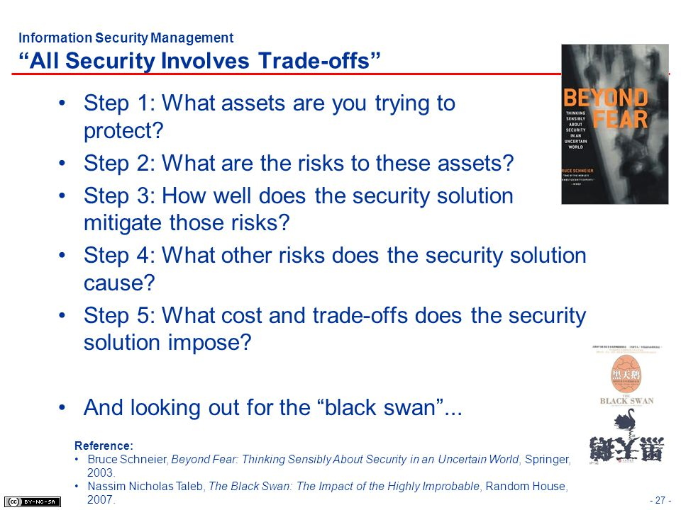 Information Security Management All Security Involves Trade-offs Step 1: What assets are you trying to protect? Step 2: What are the risks to these as
