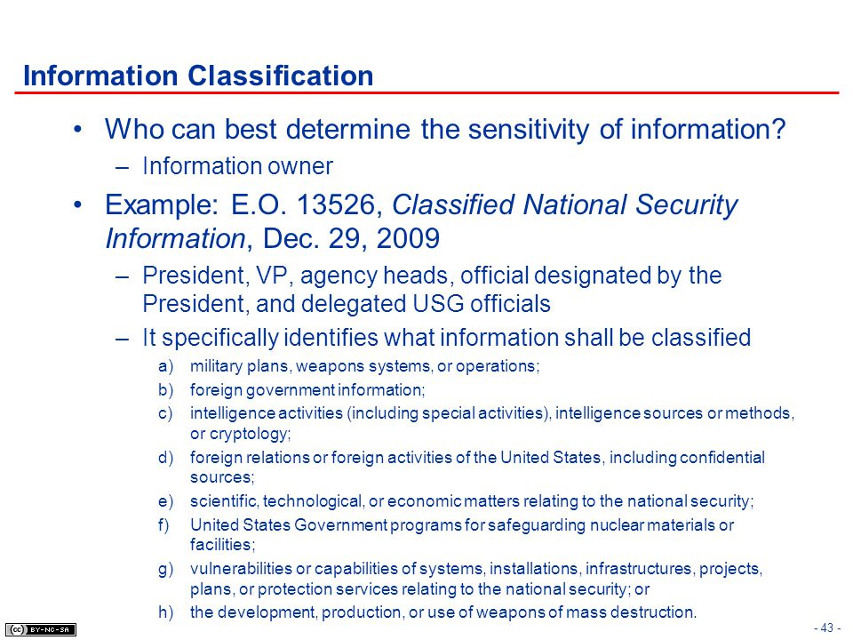 Information Classification Who can best determine the sensitivity of information? –Information owner Example: E.O. 13526, Classified National Security