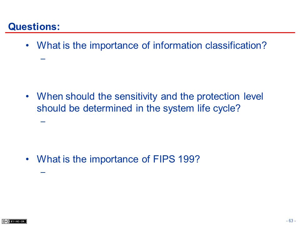 - 63 - Questions: What is the importance of information classification? – When should the sensitivity and the protection level should be determined in