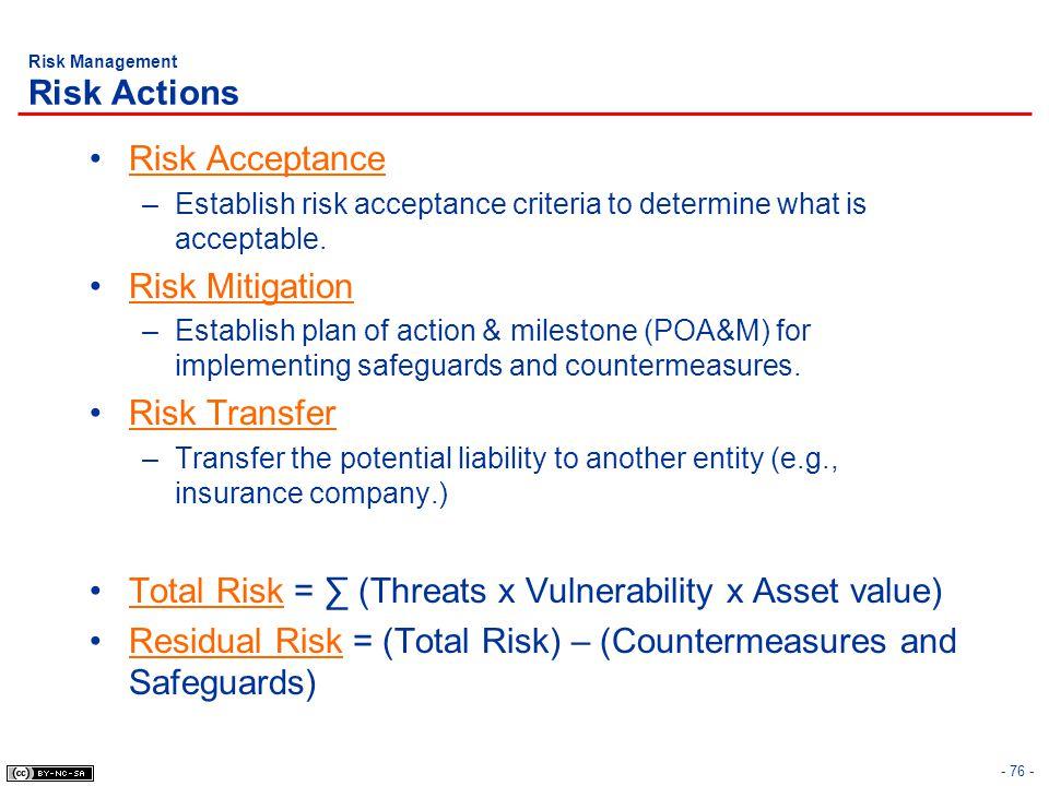 - 76 - Risk Management Risk Actions Risk Acceptance –Establish risk acceptance criteria to determine what is acceptable. Risk Mitigation –Establish pl