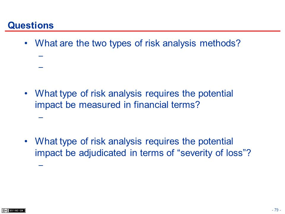 Questions What are the two types of risk analysis methods? – What type of risk analysis requires the potential impact be measured in financial terms?