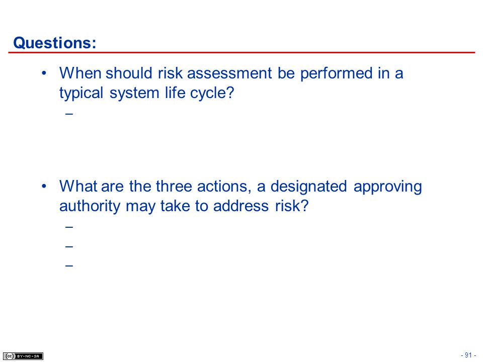 - 91 - Questions: When should risk assessment be performed in a typical system life cycle? – What are the three actions, a designated approving author