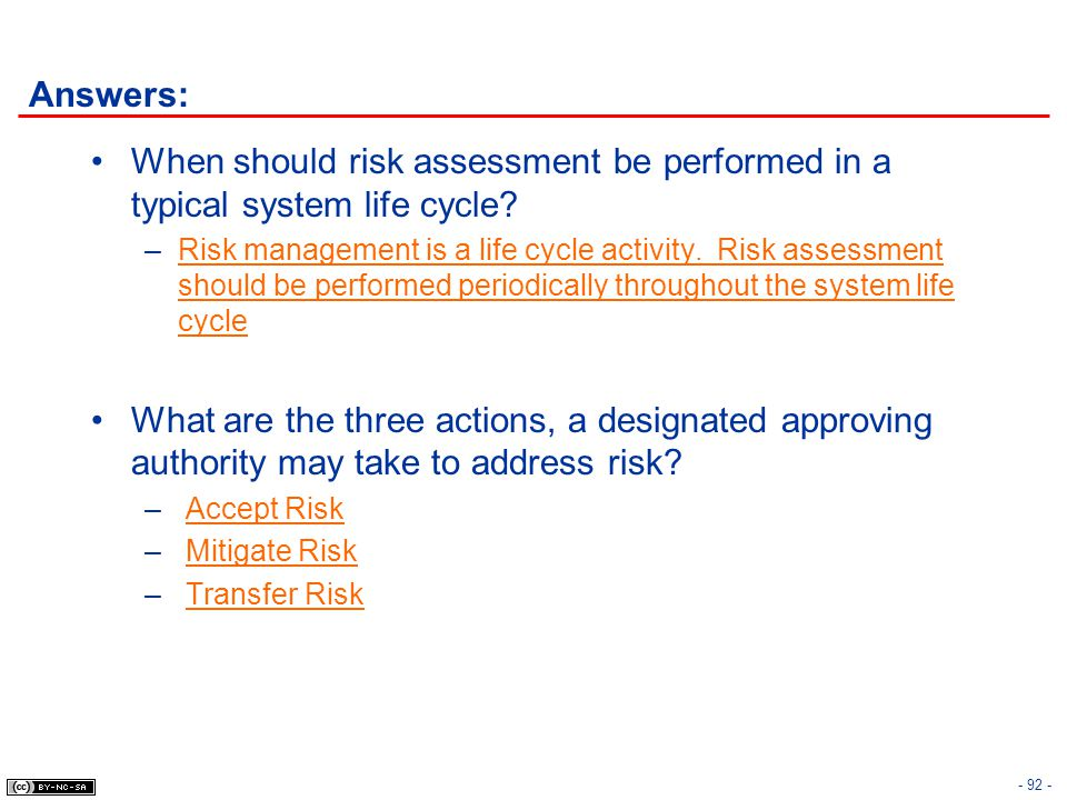 - 92 - Answers: When should risk assessment be performed in a typical system life cycle? –Risk management is a life cycle activity. Risk assessment sh