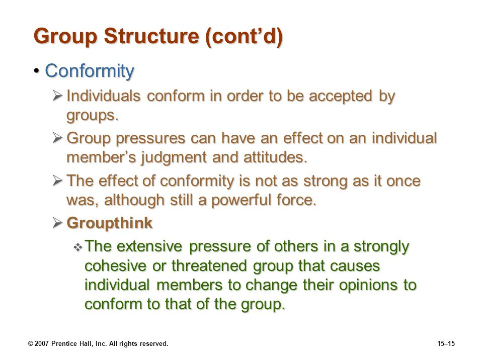 © 2007 Prentice Hall, Inc. All rights reserved.15–15 Group Structure (contd) ConformityConformity Individuals conform in order to be accepted by group