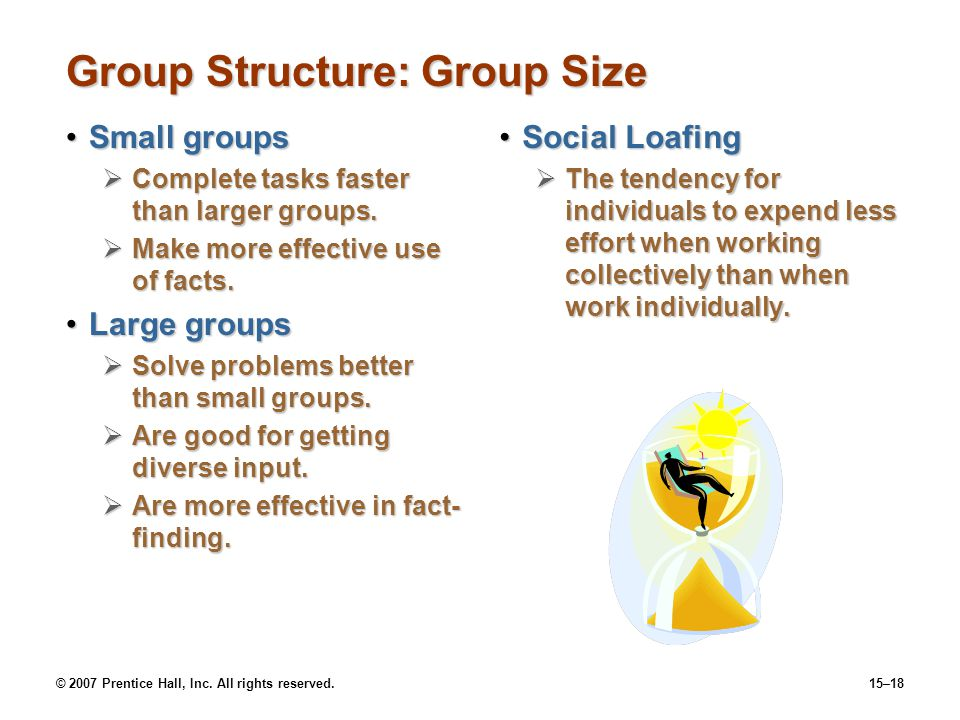 © 2007 Prentice Hall, Inc. All rights reserved.15–18 Group Structure: Group Size Small groupsSmall groups Complete tasks faster than larger groups. Co