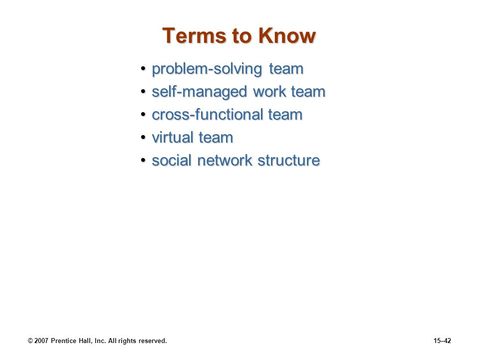 © 2007 Prentice Hall, Inc. All rights reserved.15–42 Terms to Know problem-solving teamproblem-solving team self-managed work teamself-managed work te