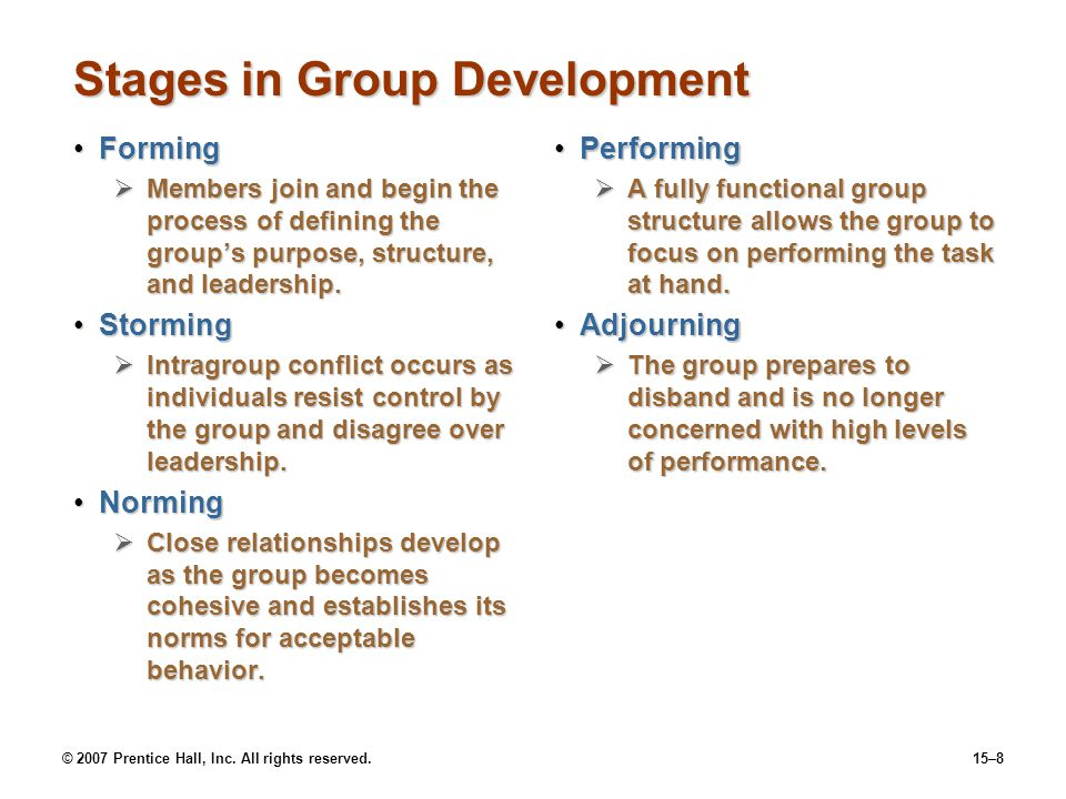 © 2007 Prentice Hall, Inc. All rights reserved.15–8 Stages in Group Development FormingForming Members join and begin the process of defining the grou