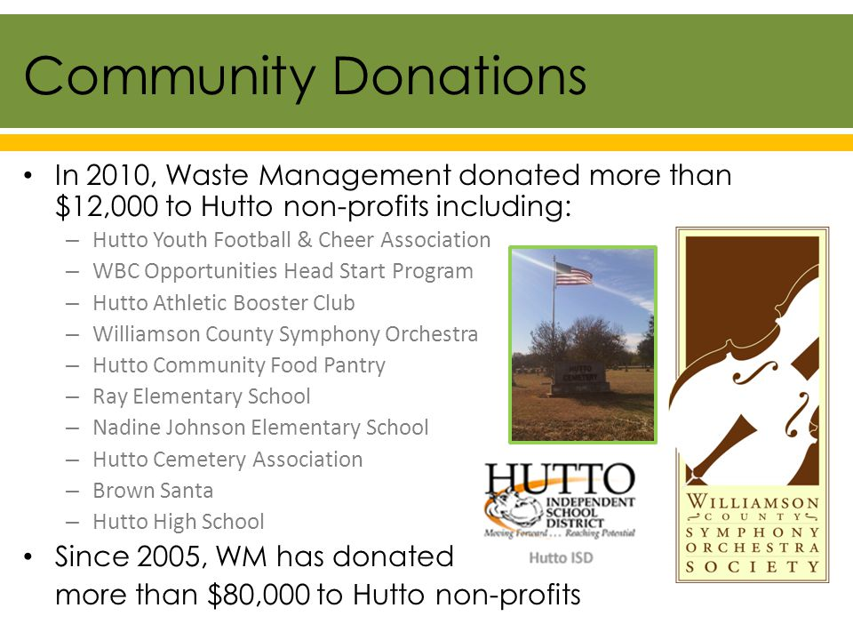 In 2010, Waste Management donated more than $12,000 to Hutto non-profits including: – Hutto Youth Football & Cheer Association – WBC Opportunities Head Start Program – Hutto Athletic Booster Club – Williamson County Symphony Orchestra – Hutto Community Food Pantry – Ray Elementary School – Nadine Johnson Elementary School – Hutto Cemetery Association – Brown Santa – Hutto High School Since 2005, WM has donated more than $80,000 to Hutto non-profits Community Donations