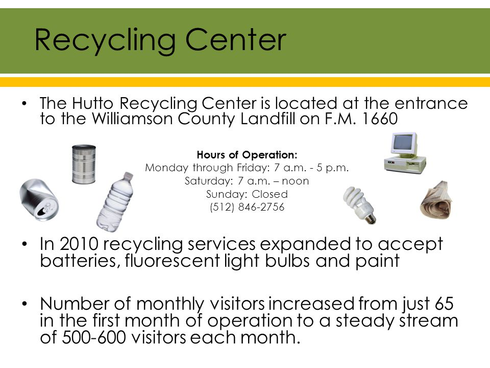 The Hutto Recycling Center is located at the entrance to the Williamson County Landfill on F.M.