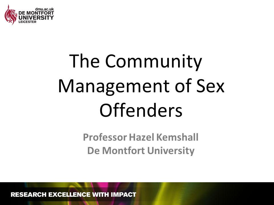 The Community Management of Sex Offenders Professor Hazel Kemshall De Montfort University