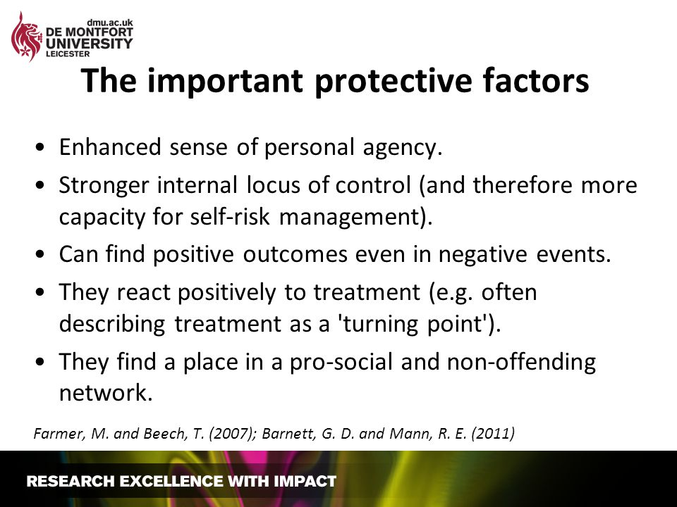 The important protective factors Enhanced sense of personal agency. Stronger internal locus of control (and therefore more capacity for self-risk mana