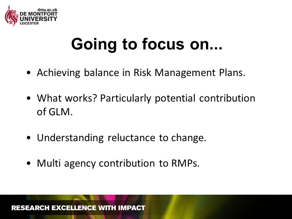 Going to focus on... Achieving balance in Risk Management Plans. What works? Particularly potential contribution of GLM. Understanding reluctance to c