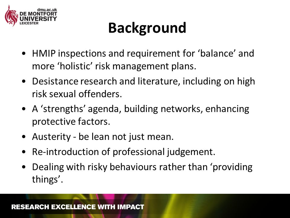 Background HMIP inspections and requirement for balance and more holistic risk management plans. Desistance research and literature, including on high