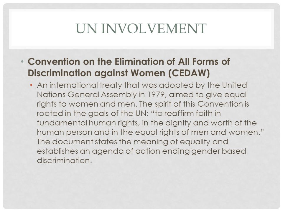 UN INVOLVEMENT Convention on the Elimination of All Forms of Discrimination against Women (CEDAW) An international treaty that was adopted by the Unit