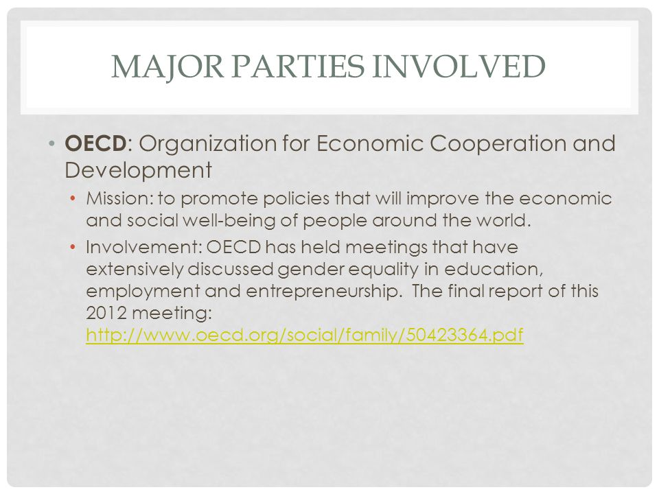 MAJOR PARTIES INVOLVED OECD : Organization for Economic Cooperation and Development Mission: to promote policies that will improve the economic and so