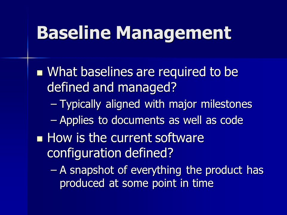 Baseline Management What baselines are required to be defined and managed? What baselines are required to be defined and managed? –Typically aligned w