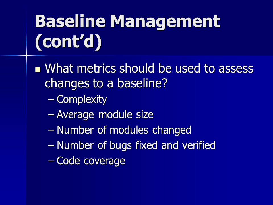 Baseline Management (contd) What metrics should be used to assess changes to a baseline? What metrics should be used to assess changes to a baseline?