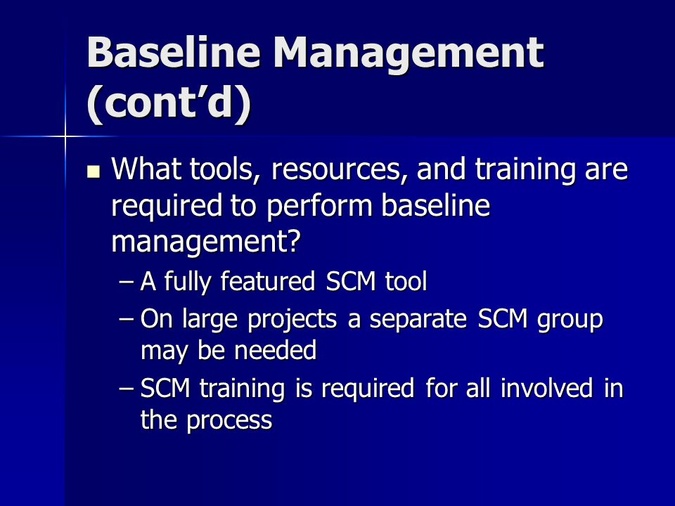 Baseline Management (contd) What tools, resources, and training are required to perform baseline management? What tools, resources, and training are r